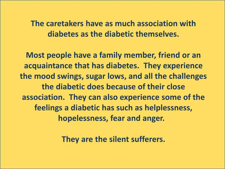 The caretakers have as much association with diabetes as the diabetic themselves.
