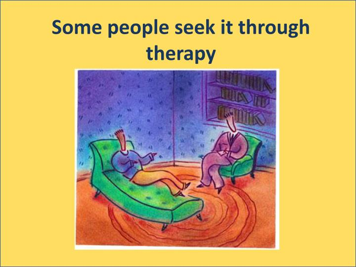 Some people seek it through therapy