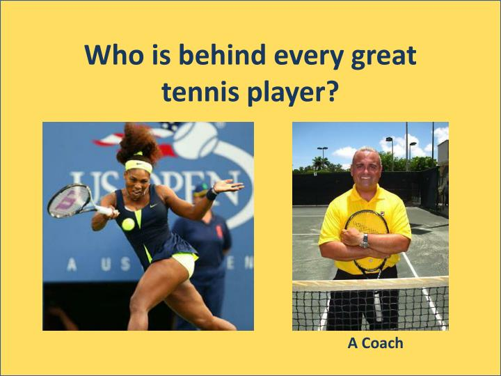 Who is behind every great tennis player?