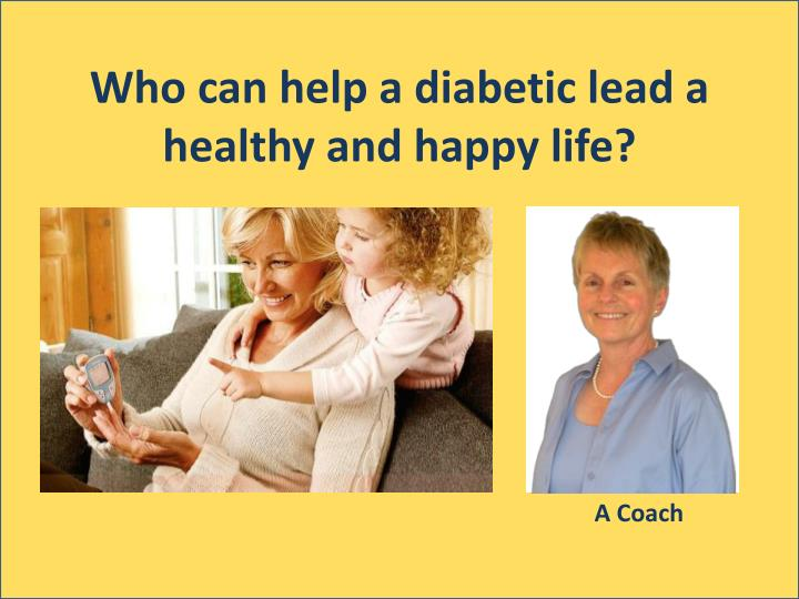 Who can help a diabetic lead a healthy and happy life?