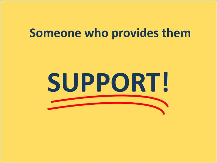 Someone who provides them