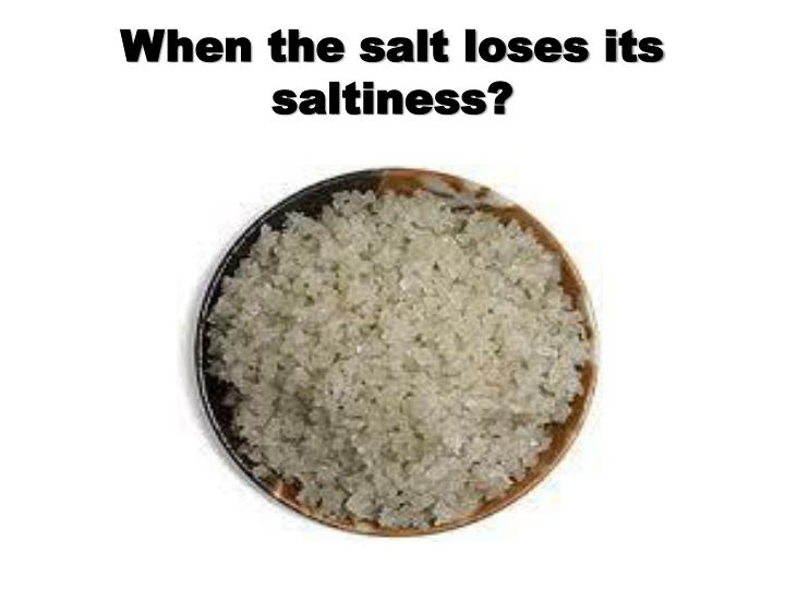When the salt loses its saltiness?
