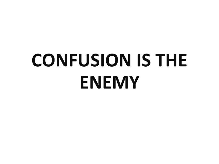 CONFUSION IS THE ENEMY