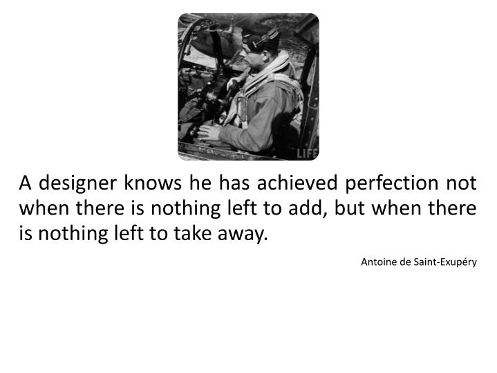 A designer knows he has achieved perfection not when there is nothing left to add, but when there is nothing left to take away.