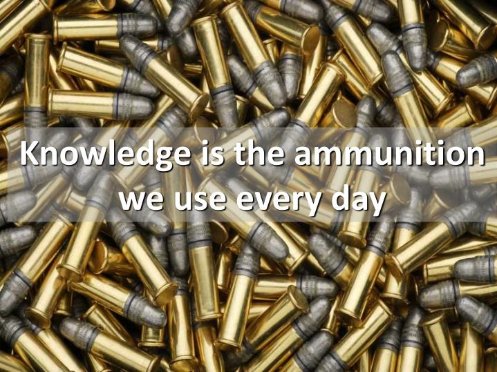 Knowledge is the ammunition we use every day