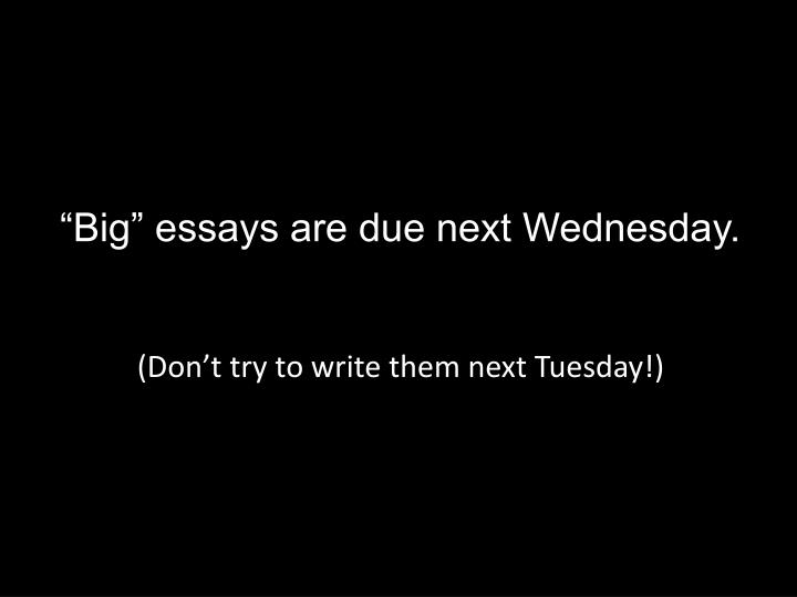 """Big"" essays are due next Wednesday."