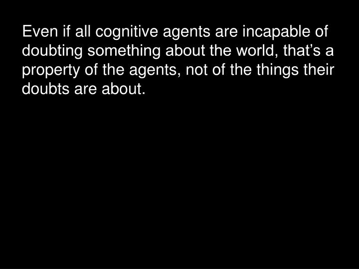 Even if all cognitive agents are incapable of doubting something about the world, that's a property of the agents, not of the things their doubts are about.