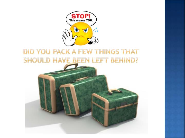 Did you pack a few things that should have been left behind?
