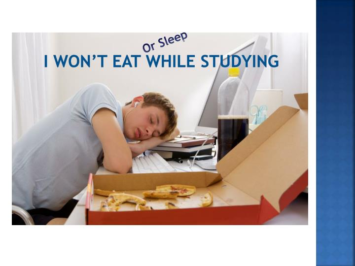 I Won't eat while studying