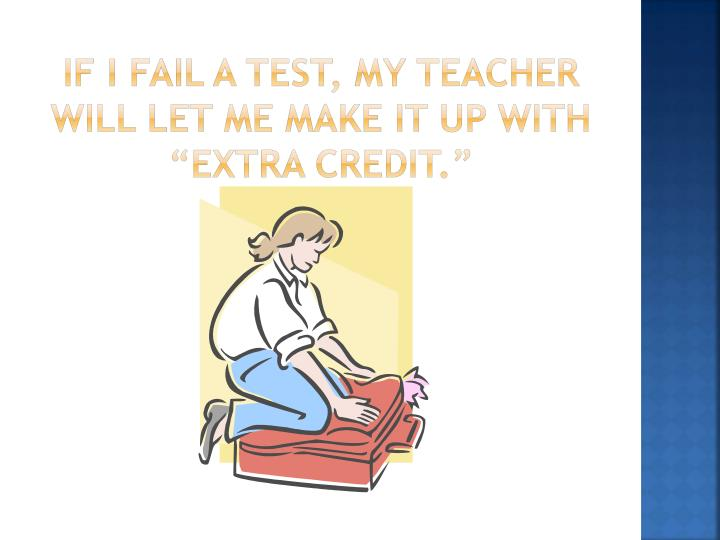 "if I fail a test, my teacher will let me make it up with ""extra Credit."""