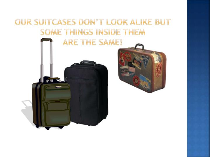Our suitcases don t look alike but some things inside them are the same