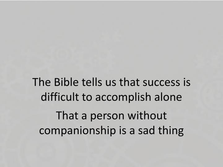 The Bible tells us that success is difficult to accomplish alone