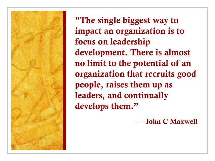 """The single biggest way to impact an organization is to focus on leadership development. There is almost no limit to the potential of an organization that recruits good people, raises them up as leaders, and continually develops them."""