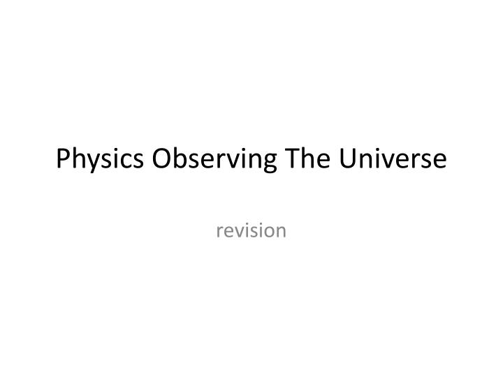 Physics observing the universe