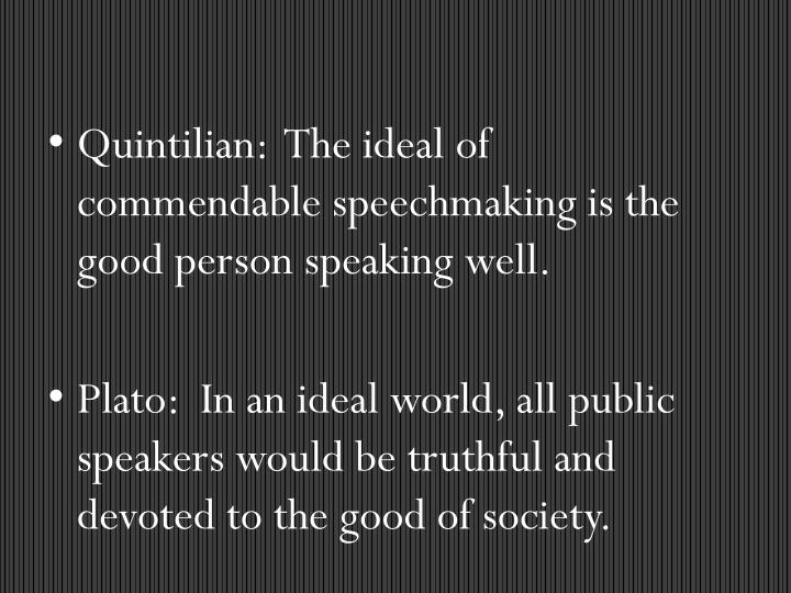 Quintilian:  The ideal of commendable speechmaking is the good person speaking well.