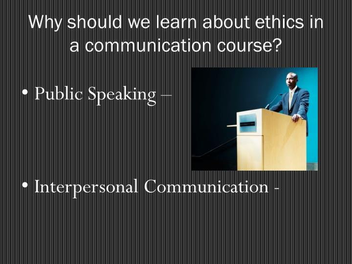 Why should we learn about ethics in a communication course