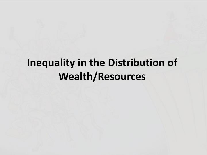 Inequality in the Distribution of Wealth/Resources