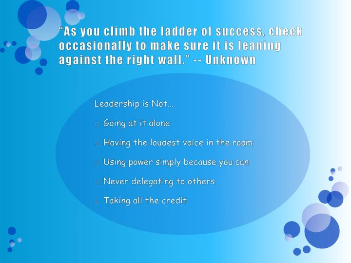 """As you climb the ladder of success, check occasionally to make sure it is leaning against the right wall."" -- Unknown"