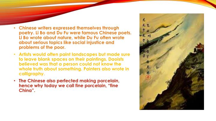 Chinese writers expressed themselves through poetry. Li Bo and Du Fu were famous Chinese poets. Li Bo wrote about nature, while Du Fu often wrote about serious topics like social injustice and problems of the poor.