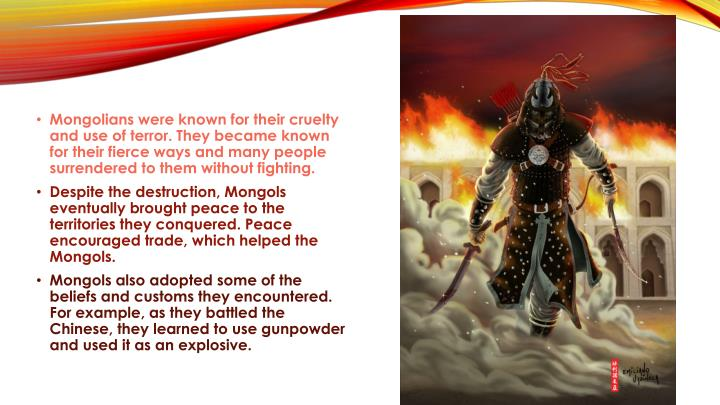 Mongolians were known for their cruelty and use of terror. They became known for their fierce ways and many people surrendered to them without fighting.