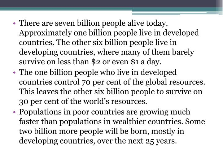 There are seven billion people alive today. Approximately one billion people live in developed count...