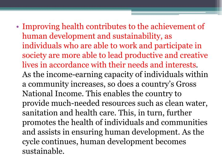 Improving health contributes to the achievement of human development and sustainability, as individuals who are able to work and participate in society are more able to lead productive and creative lives in accordance with their needs and interests
