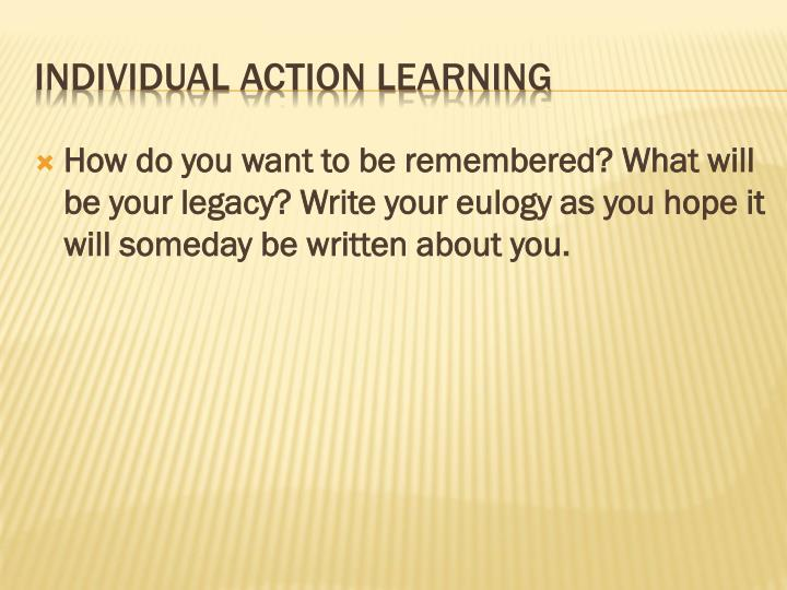 How do you want to be remembered? What will be your legacy? Write your eulogy as you hope it will someday be written about you.