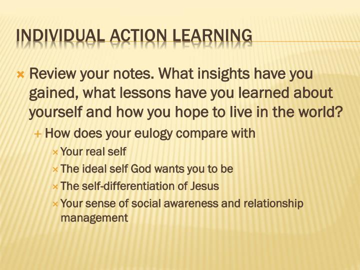 Review your notes. What insights have you gained, what lessons have you learned about yourself and how you hope to live in the world?
