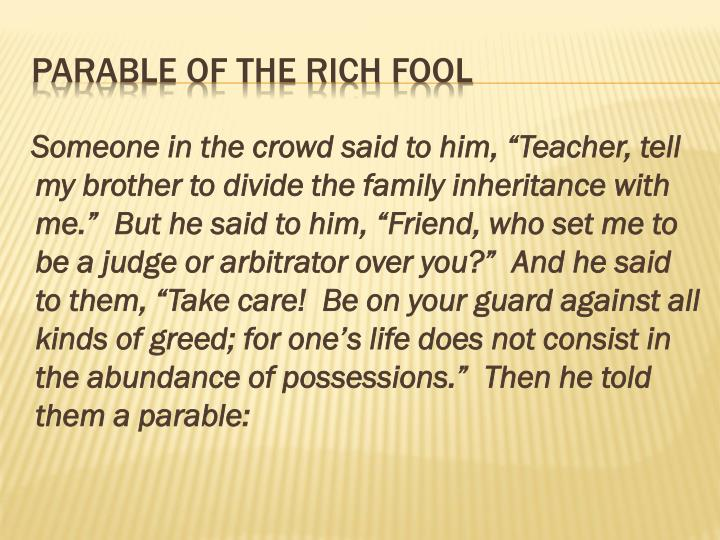 "Someone in the crowd said to him, ""Teacher, tell my brother to divide the family inheritance with me.""  But he said to him, ""Friend, who set me to be a judge or arbitrator over you?""  And he said to them, ""Take care!  Be on your guard against all kinds of greed; for one's life does not consist in the abundance of possessions.""  Then he told them a parable:"