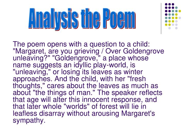 "The poem opens with a question to a child: ""Margaret, are you grieving / Over Goldengrove unleaving?"" ""Goldengrove,"" a place whose name suggests an idyllic play-world, is ""unleaving,"" or losing its leaves as winter approaches. And the child, with her ""fresh thoughts,"" cares about the leaves as much as about ""the things of man."" The speaker reflects that age will alter this innocent response, and that later whole ""worlds"" of forest will lie in leafless disarray without arousing Margaret's sympathy."