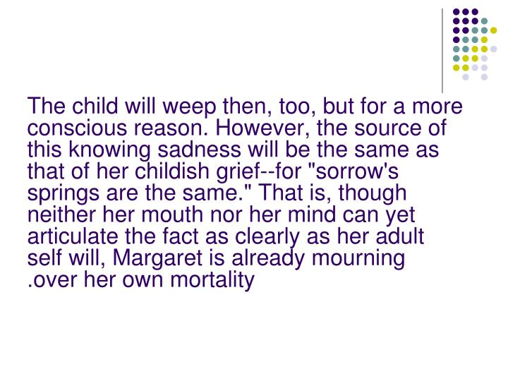"The child will weep then, too, but for a more conscious reason. However, the source of this knowing sadness will be the same as that of her childish grief--for ""sorrow's springs are the same."" That is, though neither her mouth nor her mind can yet articulate the fact as clearly as her adult self will, Margaret is already mourning over her own mortality"