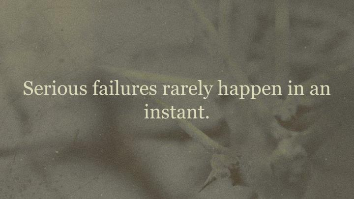 Serious failures rarely happen in an instant.