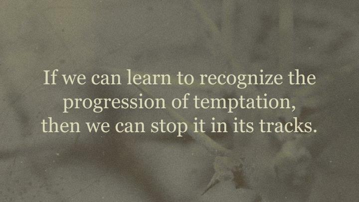 If we can learn to recognize the progression of temptation,         then we can stop it in its tracks.