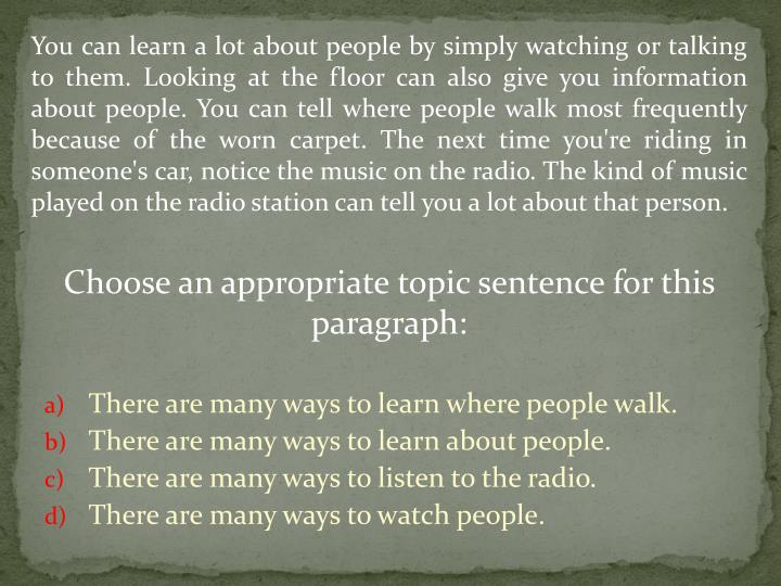 You can learn a lot about people by simply watching or talking to them. Looking at the floor can also give you information about people. You can tell where people walk most frequently because of the worn carpet. The next time you're riding in someone's car, notice the music on the radio. The kind of music played on the radio station can tell you a lot about that person.