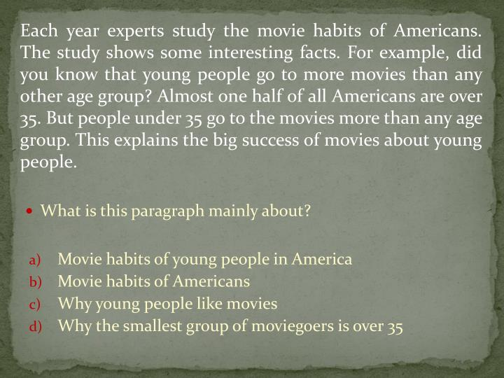 Each year experts study the movie habits of Americans. The study shows some interesting facts. For example, did you know that young people go to more movies than any other age group? Almost one half of all Americans are over 35. But people under 35 go to the movies more than any age group. This explains the big success of movies about young people.