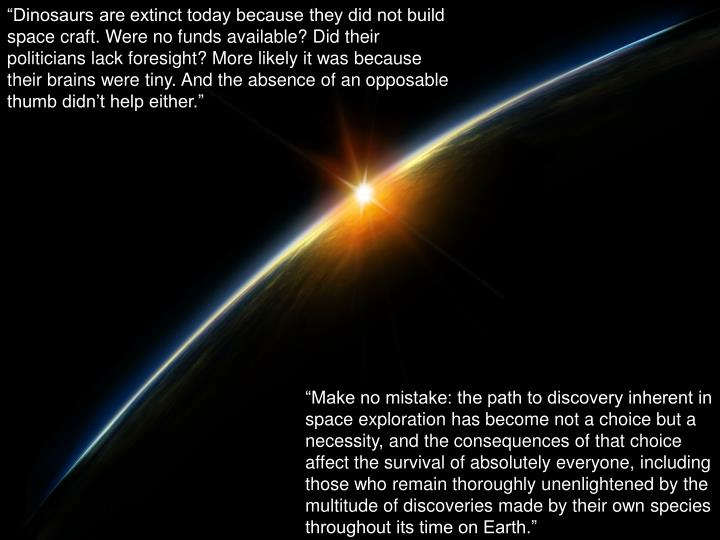 """""""Dinosaurs are extinct today because they did not build space craft. Were no funds available? Did their politicians lack foresight? More likely it was because their brains were tiny. And the absence of an opposable thumb didn't help either."""""""