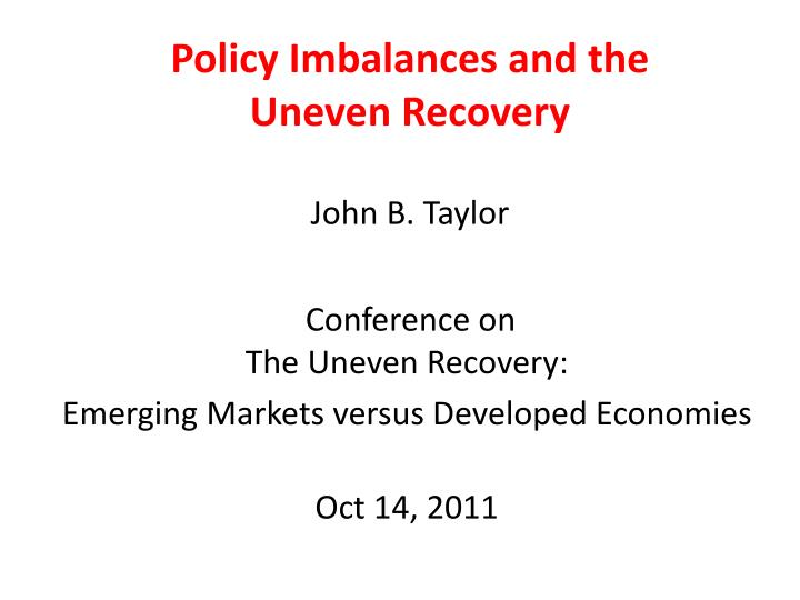 Policy imbalances and the uneven recovery john b taylor