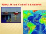 how else can you find a submarine
