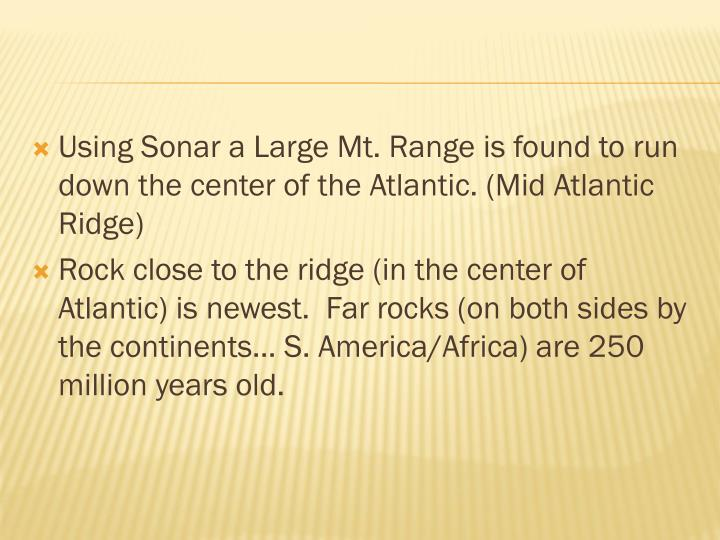 Using Sonar a Large Mt. Range is found to run down the center of the Atlantic. (Mid Atlantic Ridge)