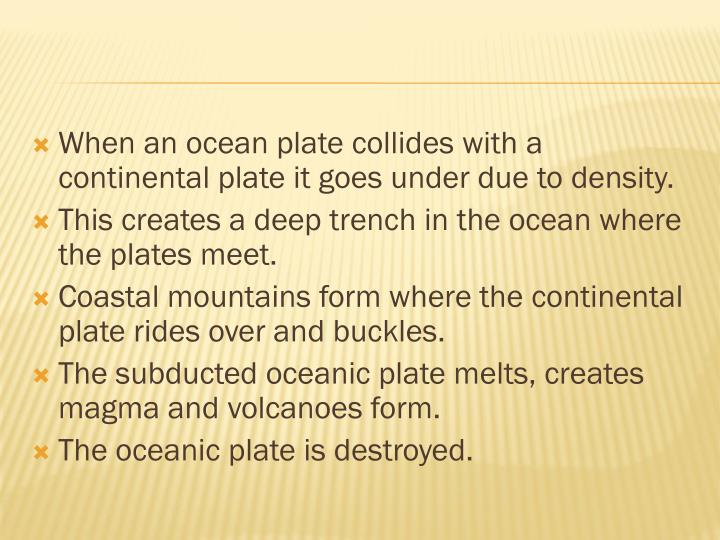 When an ocean plate collides with a continental plate it goes under due to density.