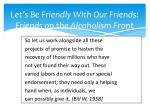 let s be friendly with our friends friends on the alcoholism front