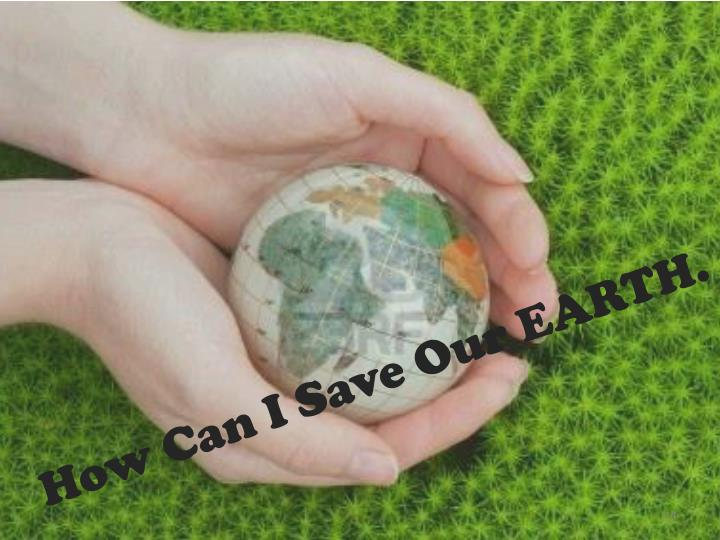 How Can I Save Our EARTH.