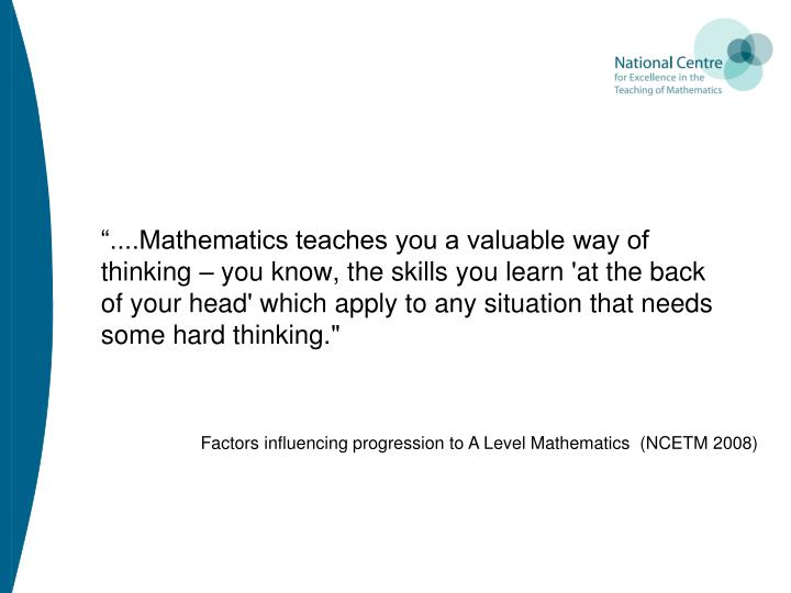 """....Mathematics teaches you a valuable way of thinking – you know, the skills you learn 'at the back of your head' which apply to any situation that needs some hard thinking."""