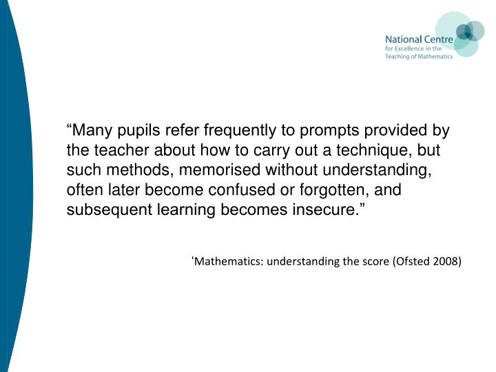 """Many pupils refer frequently to prompts provided by the teacher about how to carry out a technique, but such methods, memorised without understanding, often later become confused or forgotten, and subsequent learning becomes insecure."""