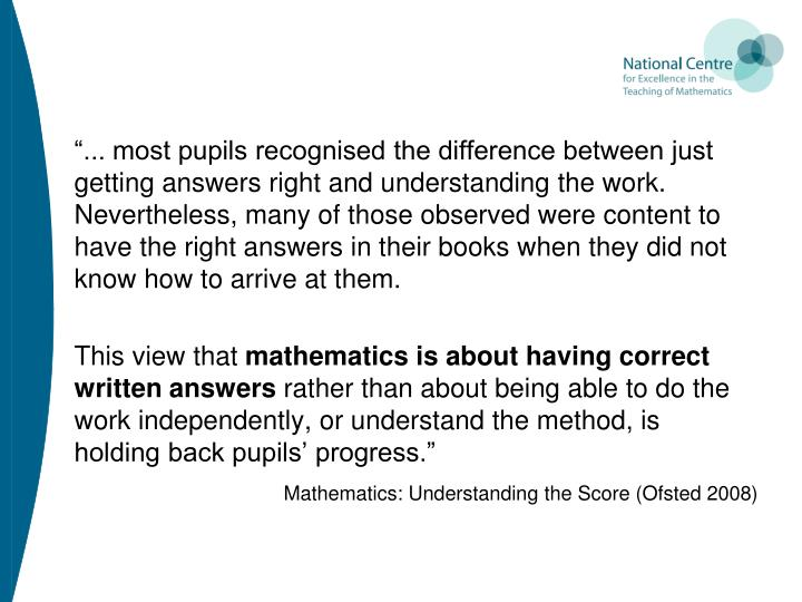 """... most pupils recognised the difference between just getting answers right and understanding the work. Nevertheless, many of those observed were content to have the right answers in their books when they did not know how to arrive at them."