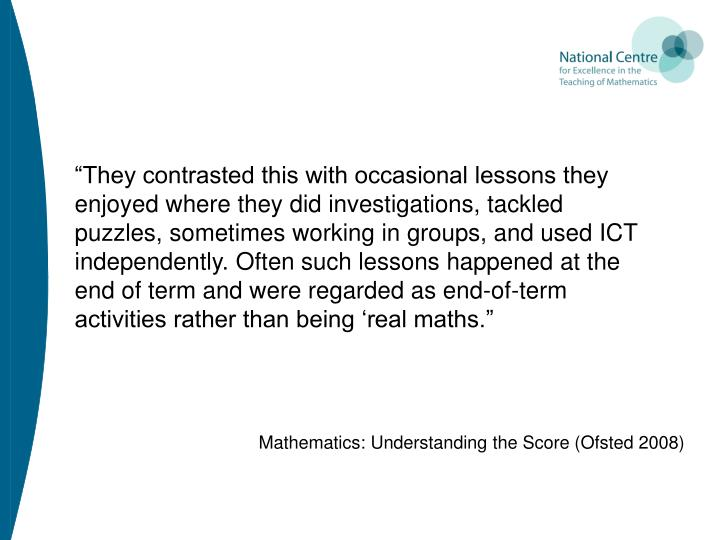 """They contrasted this with occasional lessons they enjoyed where they did investigations, tackled puzzles, sometimes working in groups, and used ICT independently. Often such lessons happened at the end of term and were regarded as end-of-term activities rather than being 'real maths."""