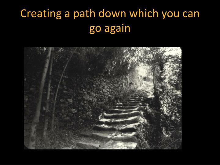 Creating a path down which you can go again