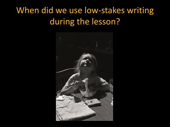 When did we use low-stakes writing during the lesson?