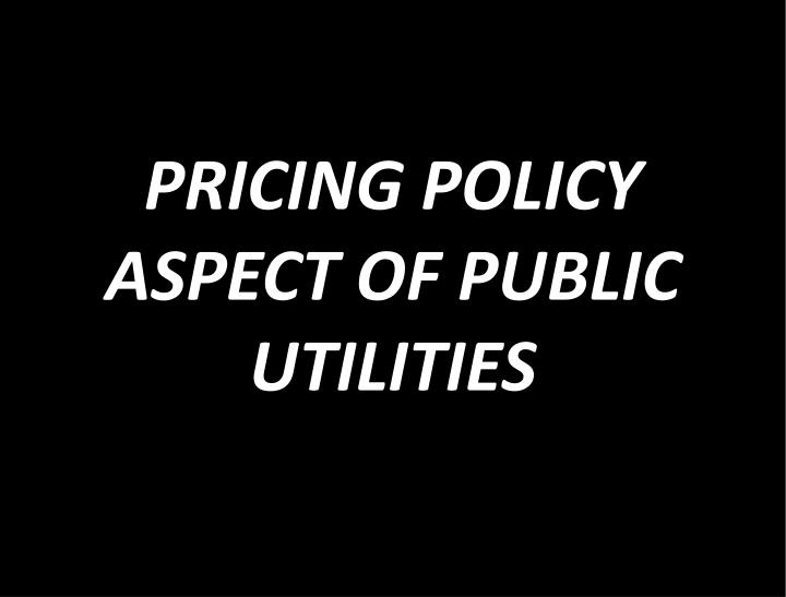 PRICING POLICY ASPECT OF PUBLIC     UTILITIES