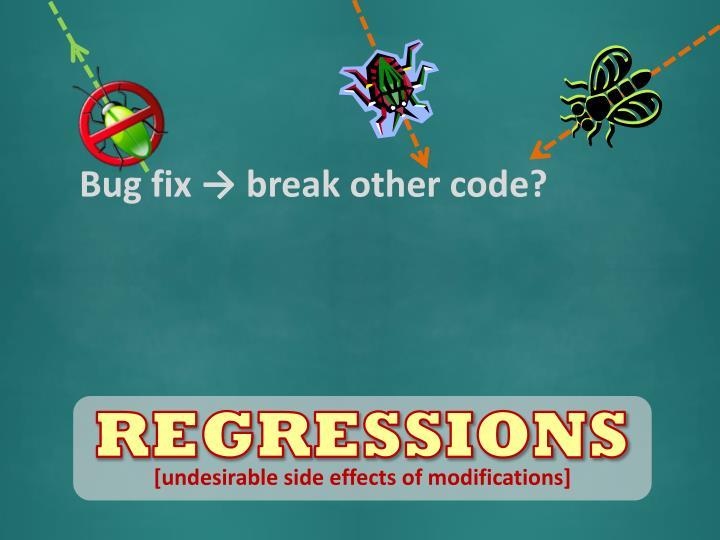Bug fix → break other code?